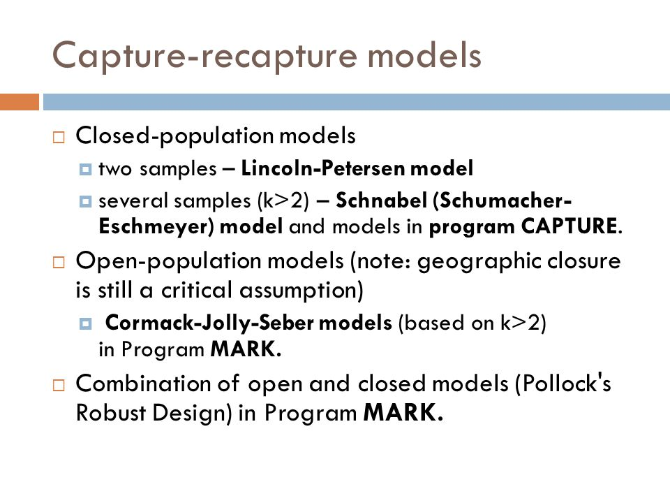 Capture-recapture models  Closed-population models  two samples – Lincoln-Petersen model  several samples (k>2) – Schnabel (Schumacher- Eschmeyer) model and models in program CAPTURE.