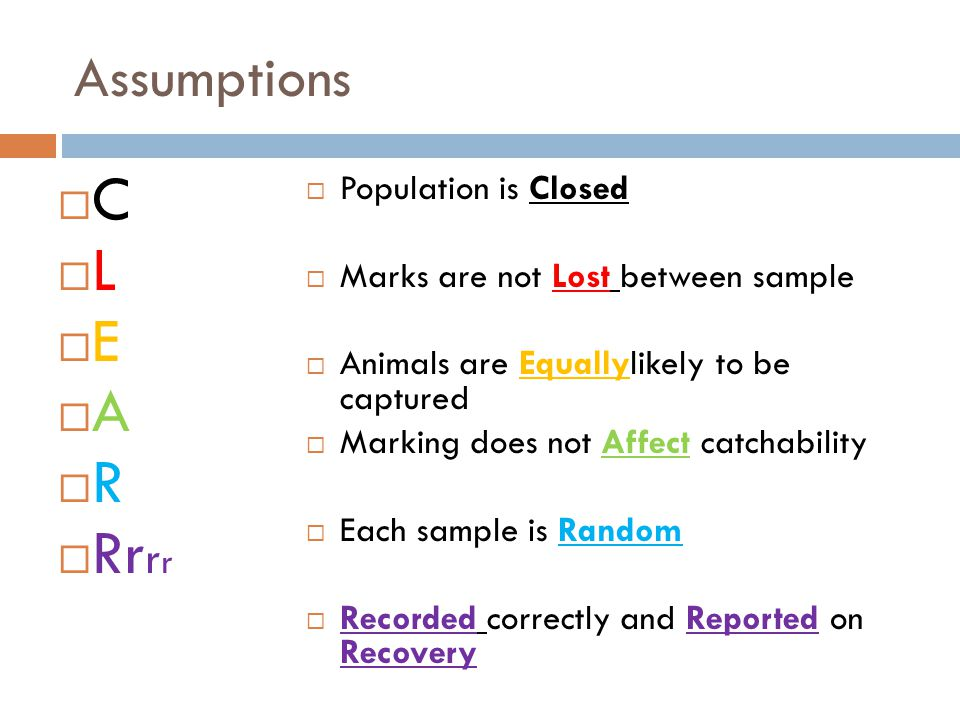 Assumptions  C  L  E  A  R  Rr r r  Population is Closed  Marks are not Lost between sample  Animals are Equallylikely to be captured  Marki