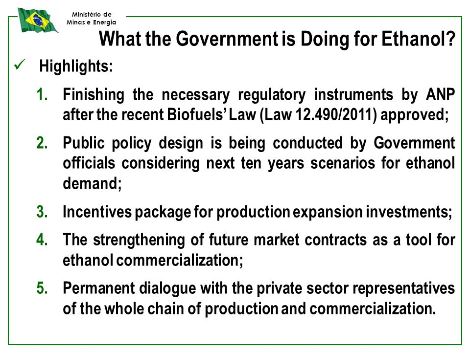 Ministério de Minas e Energia What the Government is Doing for Ethanol? Highlights: 1.Finishing the necessary regulatory instruments by ANP after the