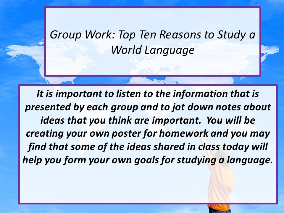 Group Work: Top Ten Reasons to Study a World Language It is important to listen to the information that is presented by each group and to jot down notes about ideas that you think are important.