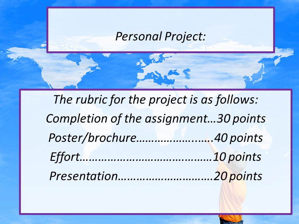 Personal Project: The rubric for the project is as follows: Completion of the assignment…30 points Poster/brochure………………..…..40 points Effort…………………………….………10 points Presentation………………………….20 points
