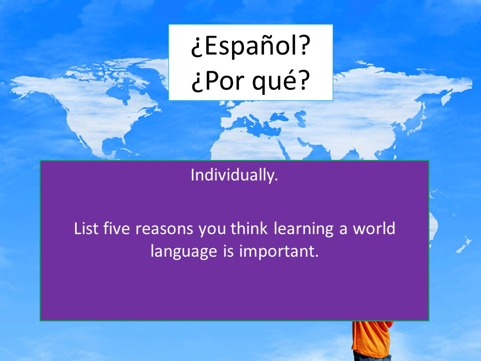 ¿Español? ¿Por qué? Individually. List five reasons you think learning a world language is important.