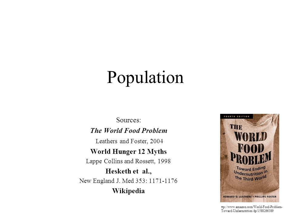 Population Sources: The World Food Problem Leathers and Foster, 2004 World Hunger 12 Myths Lappe Collins and Rossett, 1998 Hesketh et al., New England