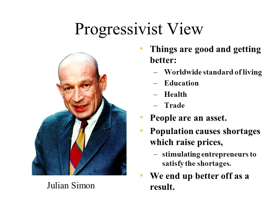 Progressivist View Things are good and getting better: – Worldwide standard of living – Education – Health – Trade People are an asset. Population cau