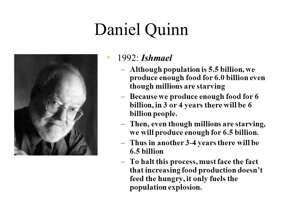 Daniel Quinn 1992: Ishmael –Although population is 5.5 billion, we produce enough food for 6.0 billion even though millions are starving –Because we produce enough food for 6 billion, in 3 or 4 years there will be 6 billion people.