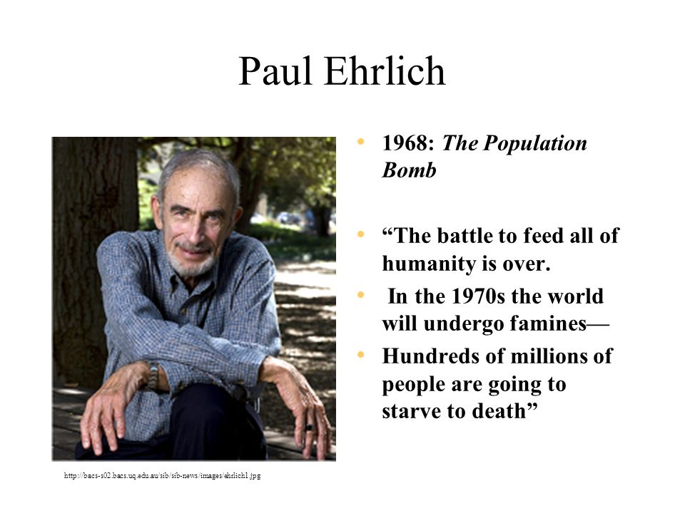 "Paul Ehrlich 1968: The Population Bomb ""The battle to feed all of humanity is over. In the 1970s the world will undergo famines— Hundreds of millions"