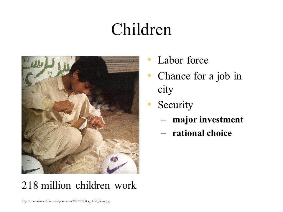 Children Labor force Chance for a job in city Security – major investment – rational choice 218 million children work http://mancelovici.files.wordpress.com/2007/07/nike_child_labor.jpg