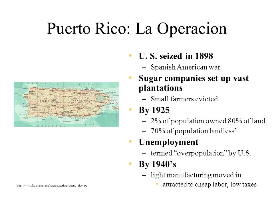 Puerto Rico: La Operacion U. S. seized in 1898 –Spanish American war Sugar companies set up vast plantations –Small farmers evicted By 1925 –2% of pop