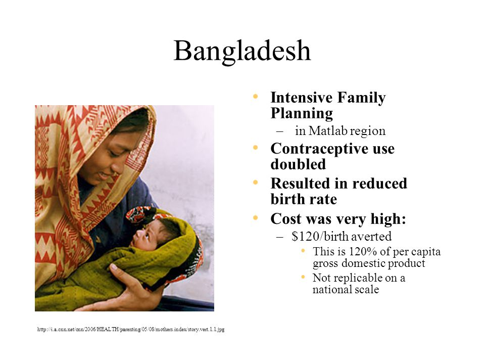 Bangladesh Intensive Family Planning – in Matlab region Contraceptive use doubled Resulted in reduced birth rate Cost was very high: –$120/birth averted This is 120% of per capita gross domestic product Not replicable on a national scale http://i.a.cnn.net/cnn/2006/HEALTH/parenting/05/08/mothers.index/story.vert.1.1.jpg
