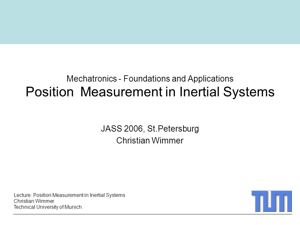 Lecture: Position Measurement in Inertial Systems Christian Wimmer Technical University of Munich Mechatronics - Foundations and Applications Position Measurement in Inertial Systems JASS 2006, St.Petersburg Christian Wimmer