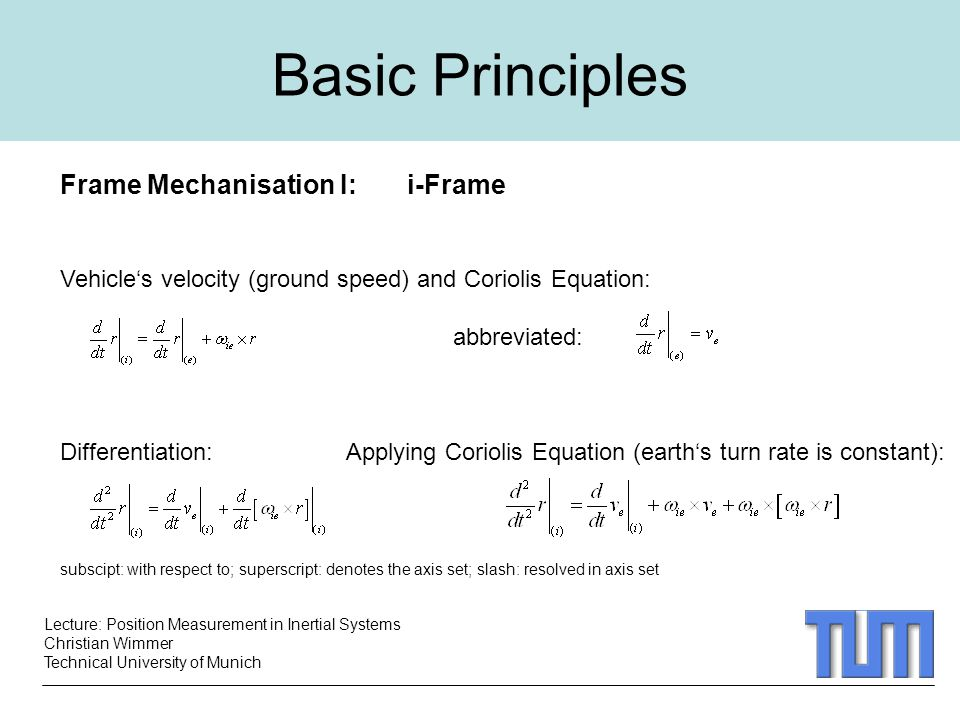 Lecture: Position Measurement in Inertial Systems Christian Wimmer Technical University of Munich Frame Mechanisation I: i-Frame Vehicle's velocity (ground speed) and Coriolis Equation: abbreviated: Differentiation: Applying Coriolis Equation (earth's turn rate is constant): subscipt: with respect to; superscript: denotes the axis set; slash: resolved in axis set Basic Principles