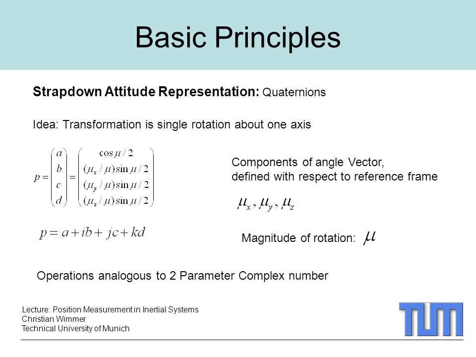 Lecture: Position Measurement in Inertial Systems Christian Wimmer Technical University of Munich Basic Principles Strapdown Attitude Representation: Quaternions Idea: Transformation is single rotation about one axis Components of angle Vector, defined with respect to reference frame Magnitude of rotation: Operations analogous to 2 Parameter Complex number