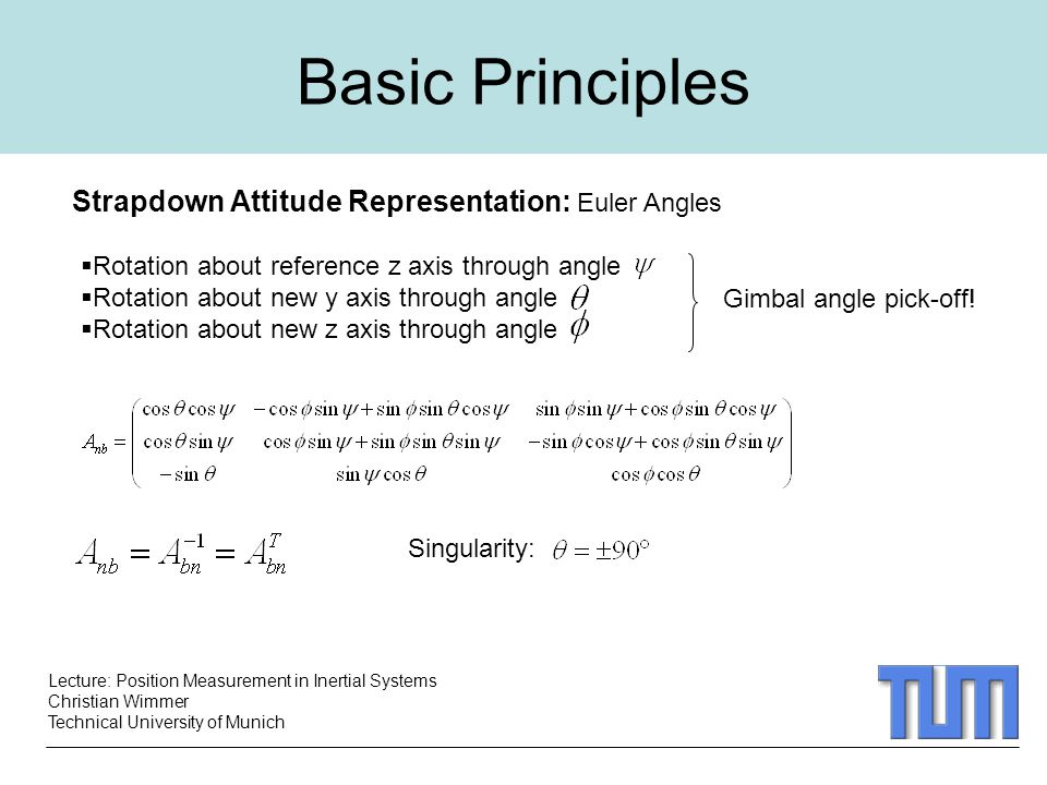 Lecture: Position Measurement in Inertial Systems Christian Wimmer Technical University of Munich Basic Principles Strapdown Attitude Representation: Euler Angles  Rotation about reference z axis through angle  Rotation about new y axis through angle  Rotation about new z axis through angle Singularity: Gimbal angle pick-off!