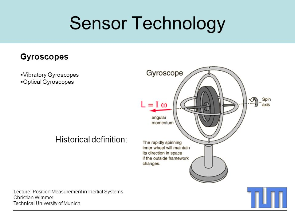 Lecture: Position Measurement in Inertial Systems Christian Wimmer Technical University of Munich Sensor Technology Gyroscopes  Vibratory Gyroscopes  Optical Gyroscopes Historical definition: