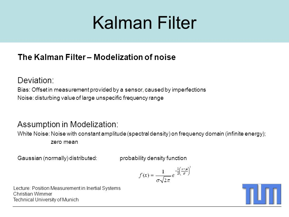 Lecture: Position Measurement in Inertial Systems Christian Wimmer Technical University of Munich Kalman Filter The Kalman Filter – Modelization of noise Deviation: Bias: Offset in measurement provided by a sensor, caused by imperfections Noise: disturbing value of large unspecific frequency range Assumption in Modelization: White Noise: Noise with constant amplitude (spectral density) on frequency domain (infinite energy); zero mean Gaussian (normally) distributed: probability density function