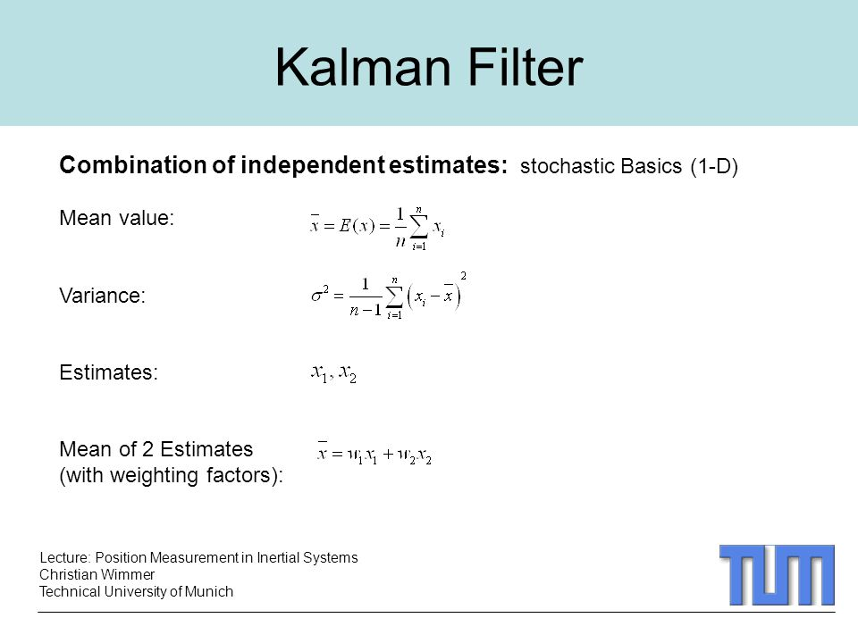 Lecture: Position Measurement in Inertial Systems Christian Wimmer Technical University of Munich Kalman Filter Combination of independent estimates: stochastic Basics (1-D) Mean value: Variance: Estimates: Mean of 2 Estimates (with weighting factors):