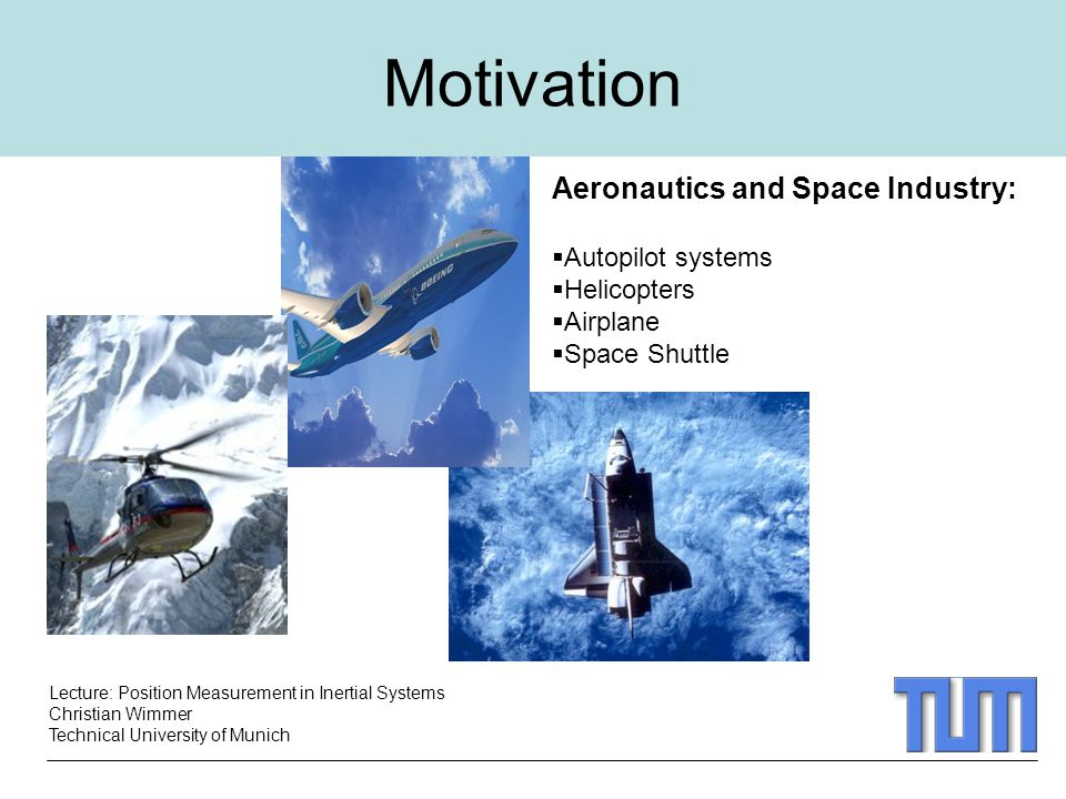 Lecture: Position Measurement in Inertial Systems Christian Wimmer Technical University of Munich Motivation Aeronautics and Space Industry:  Autopilot systems  Helicopters  Airplane  Space Shuttle