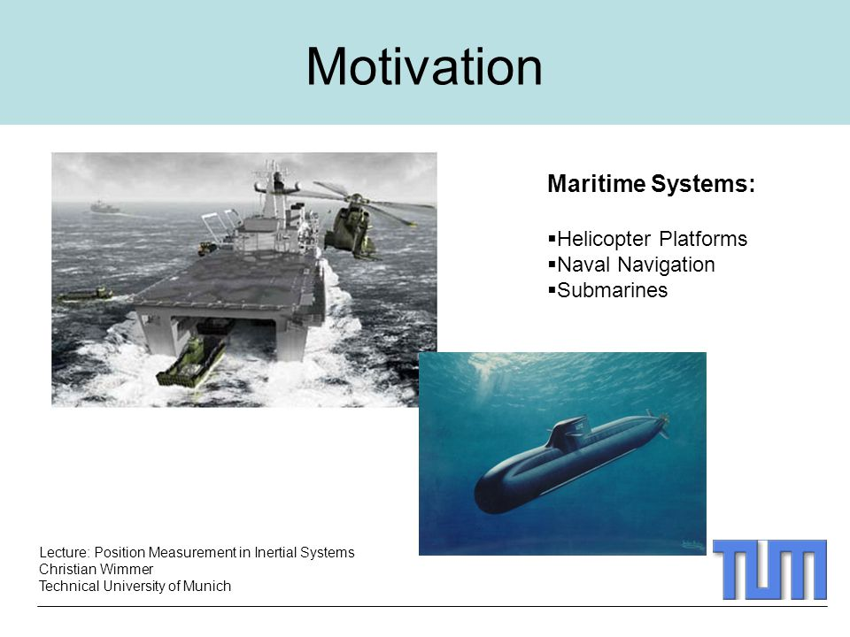 Lecture: Position Measurement in Inertial Systems Christian Wimmer Technical University of Munich Motivation Maritime Systems:  Helicopter Platforms  Naval Navigation  Submarines