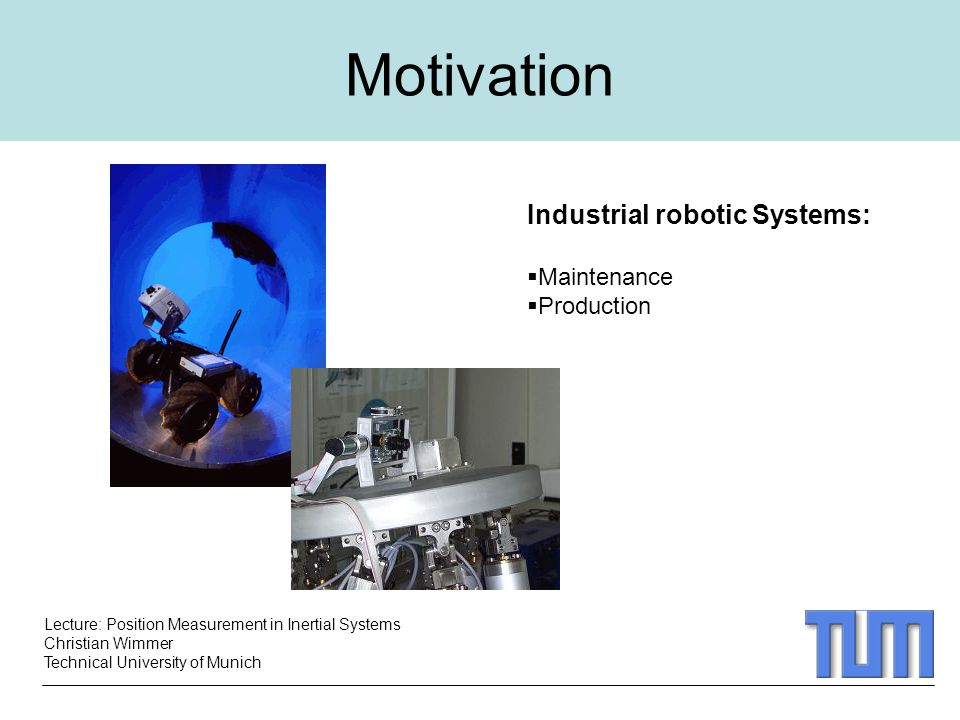 Lecture: Position Measurement in Inertial Systems Christian Wimmer Technical University of Munich Motivation Industrial robotic Systems:  Maintenance  Production
