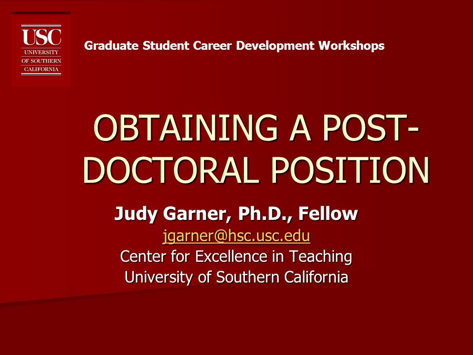 OBTAINING A POST- DOCTORAL POSITION Judy Garner, Ph.D., Fellow jgarner@hsc.usc.edu Center for Excellence in Teaching University of Southern California