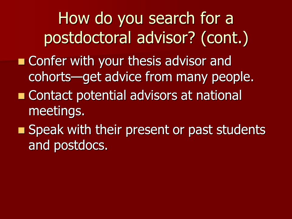 How do you search for a postdoctoral advisor? (cont.) Confer with your thesis advisor and cohorts—get advice from many people. Confer with your thesis