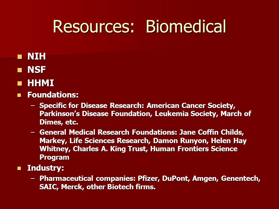 Resources: Biomedical NIH NIH NSF NSF HHMI HHMI Foundations: Foundations: –Specific for Disease Research: American Cancer Society, Parkinson's Disease