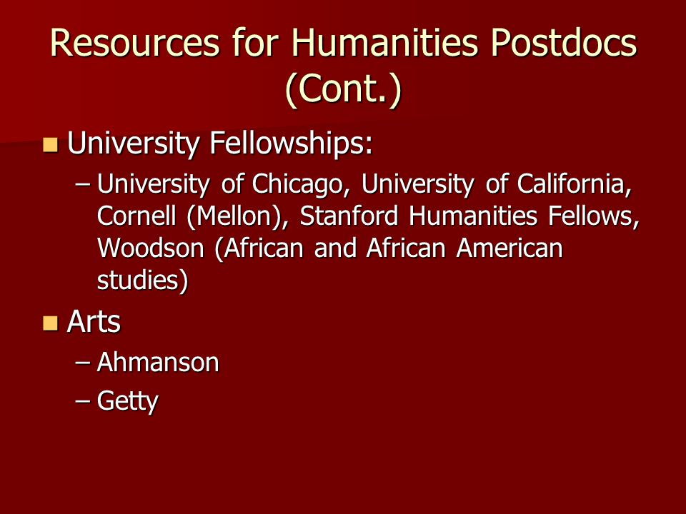 Resources for Humanities Postdocs (Cont.) University Fellowships: University Fellowships: –University of Chicago, University of California, Cornell (M