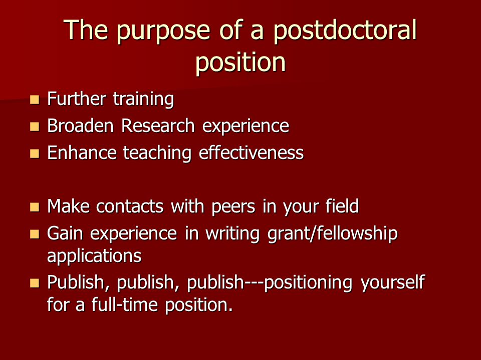 The purpose of a postdoctoral position Further training Further training Broaden Research experience Broaden Research experience Enhance teaching effe