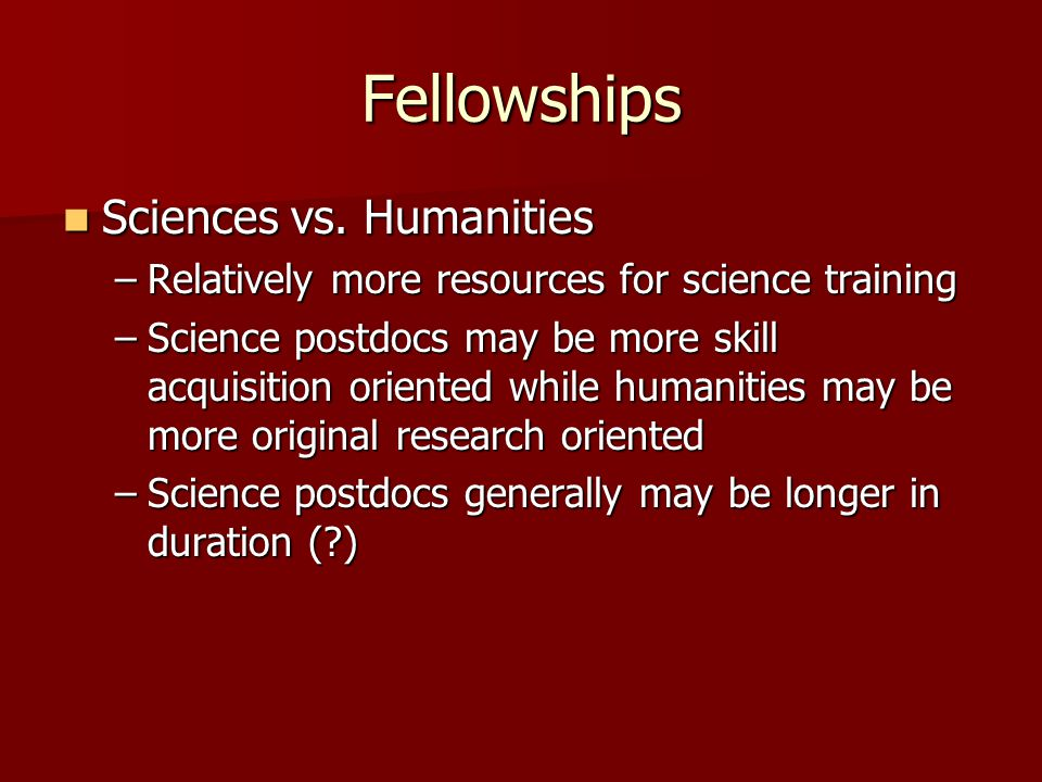 Fellowships Sciences vs. Humanities Sciences vs. Humanities –Relatively more resources for science training –Science postdocs may be more skill acquis