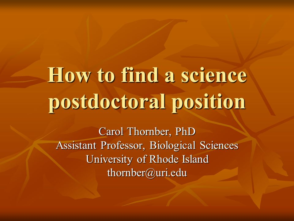 How to find a science postdoctoral position Carol Thornber, PhD Assistant Professor, Biological Sciences University of Rhode Island thornber@uri.edu