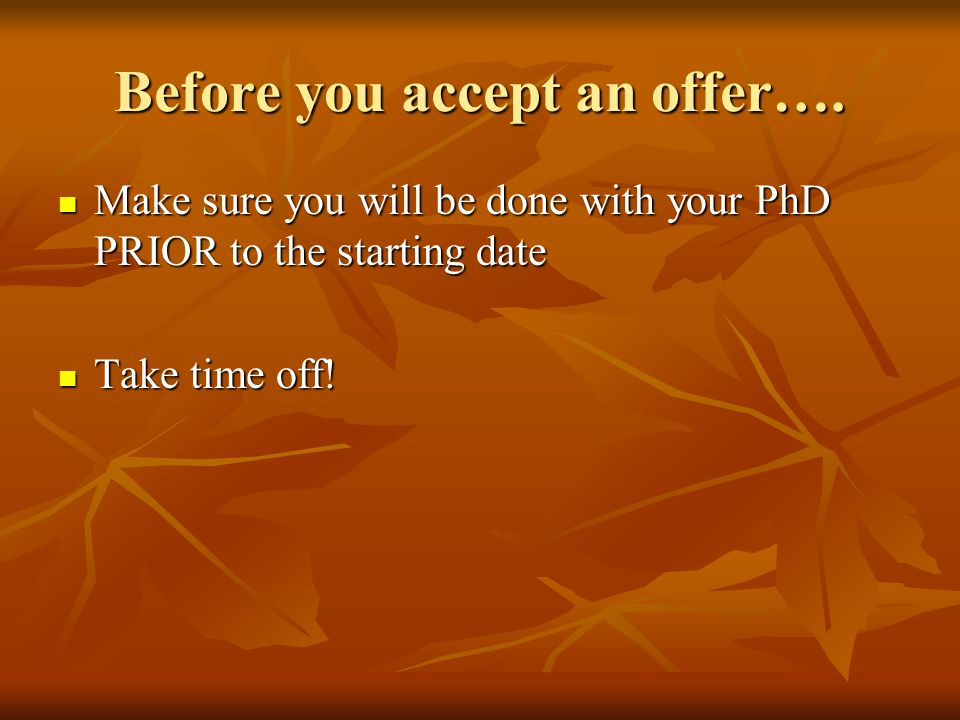 Before you accept an offer…. Make sure you will be done with your PhD PRIOR to the starting date Make sure you will be done with your PhD PRIOR to the