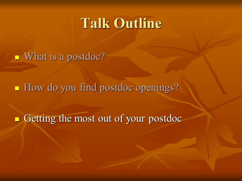 Talk Outline What is a postdoc? What is a postdoc? How do you find postdoc openings? How do you find postdoc openings? Getting the most out of your po