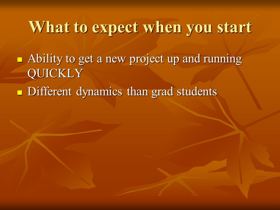 What to expect when you start Ability to get a new project up and running QUICKLY Ability to get a new project up and running QUICKLY Different dynamics than grad students Different dynamics than grad students