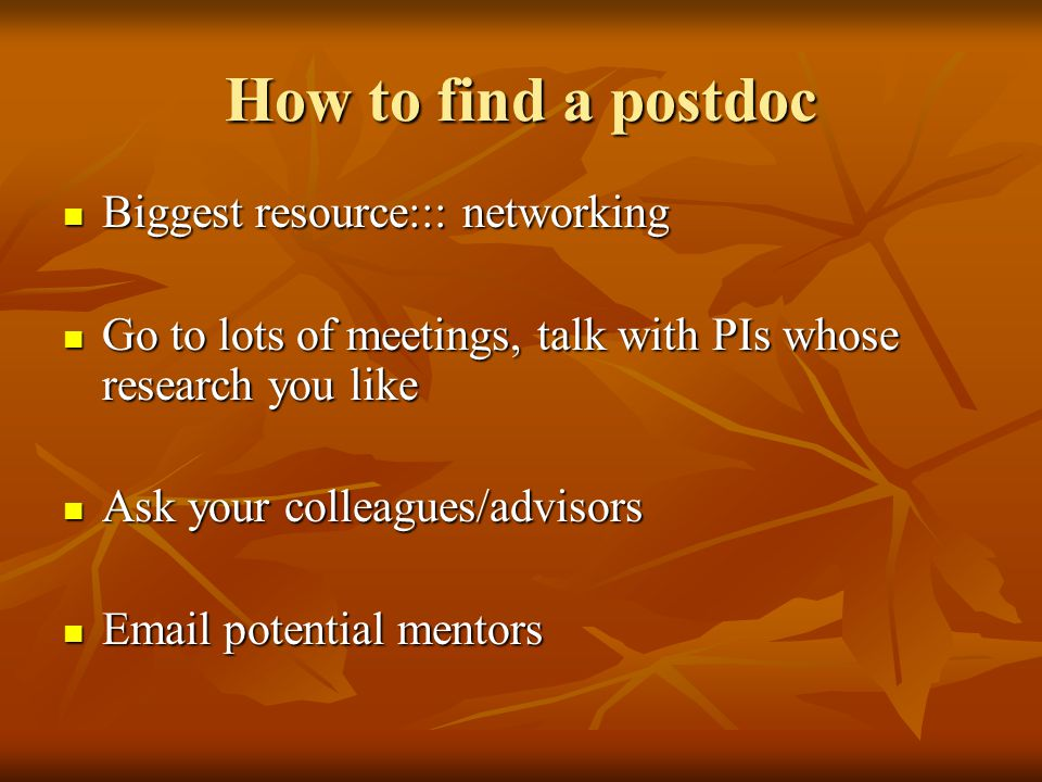 How to find a postdoc Biggest resource::: networking Biggest resource::: networking Go to lots of meetings, talk with PIs whose research you like Go t