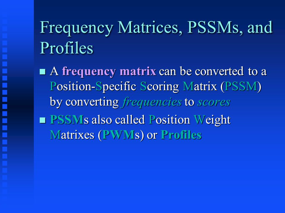 Frequency Matrices, PSSMs, and Profiles A frequency matrix can be converted to a Position-Specific Scoring Matrix (PSSM) by converting frequencies to scores A frequency matrix can be converted to a Position-Specific Scoring Matrix (PSSM) by converting frequencies to scores PSSMs also called Position Weight Matrixes (PWMs) or Profiles PSSMs also called Position Weight Matrixes (PWMs) or Profiles