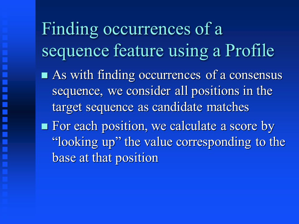 Finding occurrences of a sequence feature using a Profile As with finding occurrences of a consensus sequence, we consider all positions in the target sequence as candidate matches As with finding occurrences of a consensus sequence, we consider all positions in the target sequence as candidate matches For each position, we calculate a score by looking up the value corresponding to the base at that position For each position, we calculate a score by looking up the value corresponding to the base at that position