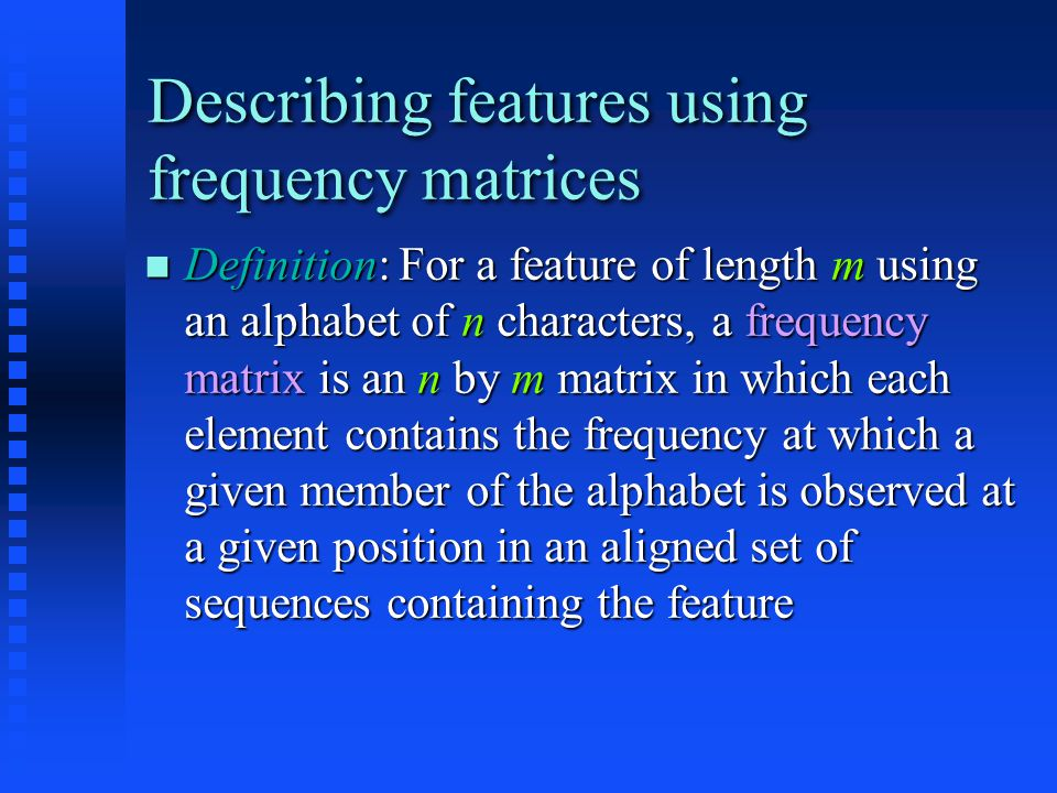 Describing features using frequency matrices Definition: For a feature of length m using an alphabet of n characters, a frequency matrix is an n by m matrix in which each element contains the frequency at which a given member of the alphabet is observed at a given position in an aligned set of sequences containing the feature Definition: For a feature of length m using an alphabet of n characters, a frequency matrix is an n by m matrix in which each element contains the frequency at which a given member of the alphabet is observed at a given position in an aligned set of sequences containing the feature