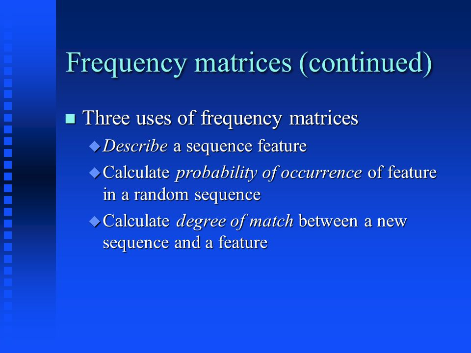 Frequency matrices (continued) Three uses of frequency matrices Three uses of frequency matrices  Describe a sequence feature  Calculate probability of occurrence of feature in a random sequence  Calculate degree of match between a new sequence and a feature