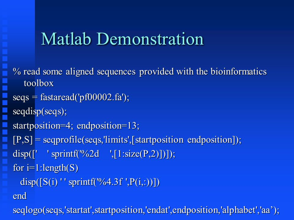 Matlab Demonstration % read some aligned sequences provided with the bioinformatics toolbox seqs = fastaread( pf00002.fa ); seqdisp(seqs); startposition=4; endposition=13; [P,S] = seqprofile(seqs, limits ,[startposition endposition]); disp([ sprintf( %2d ,[1:size(P,2)])]); for i=1:length(S) disp([S(i) sprintf( %4.3f ,P(i,:))]) disp([S(i) sprintf( %4.3f ,P(i,:))])endseqlogo(seqs, startat ,startposition, endat ,endposition, alphabet , aa');