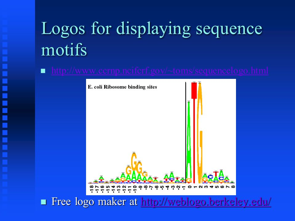 Logos for displaying sequence motifs http://www.ccrnp.ncifcrf.gov/~toms/sequencelogo.html Free logo maker at http://weblogo.berkeley.edu/ Free logo maker at http://weblogo.berkeley.edu/http://weblogo.berkeley.edu/