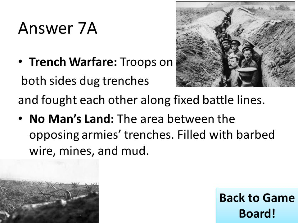 Answer 7A Trench Warfare: Troops on both sides dug trenches and fought each other along fixed battle lines.