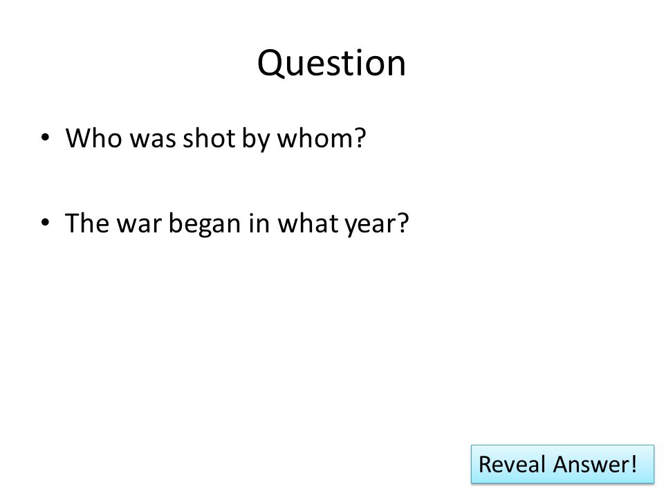 Question Who was shot by whom? The war began in what year? Reveal Answer!