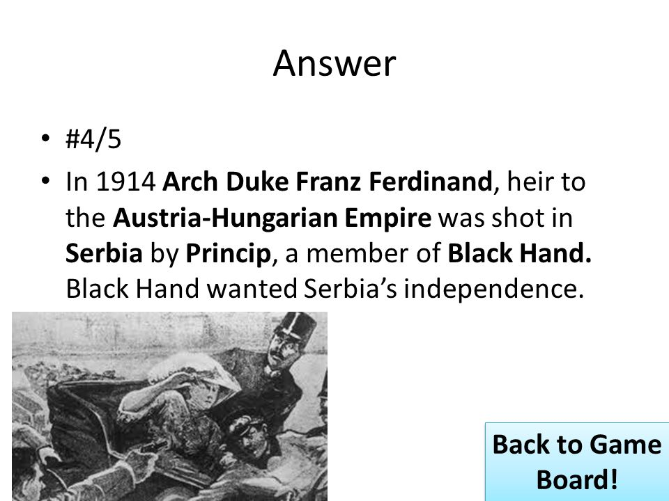 Answer #4/5 In 1914 Arch Duke Franz Ferdinand, heir to the Austria-Hungarian Empire was shot in Serbia by Princip, a member of Black Hand.