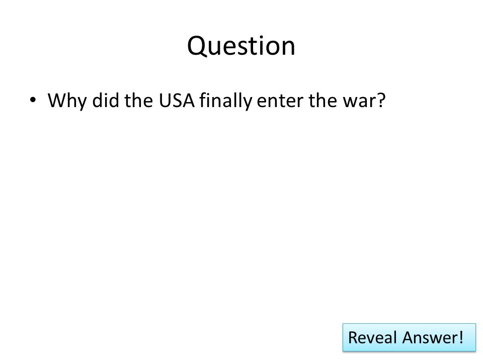 Question Why did the USA finally enter the war? Reveal Answer!