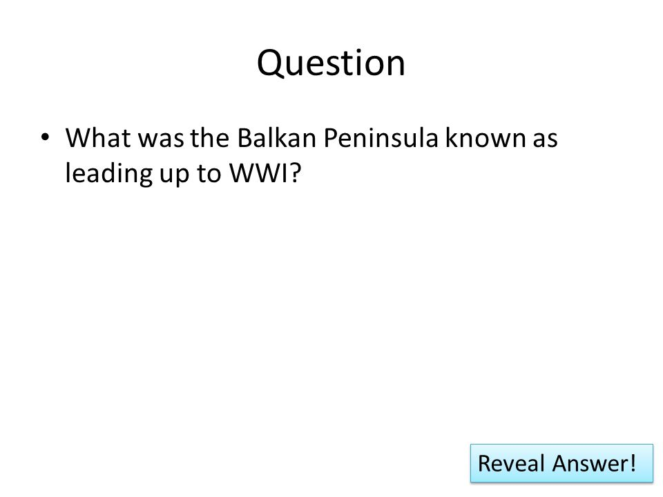 Question What was the Balkan Peninsula known as leading up to WWI? Reveal Answer!