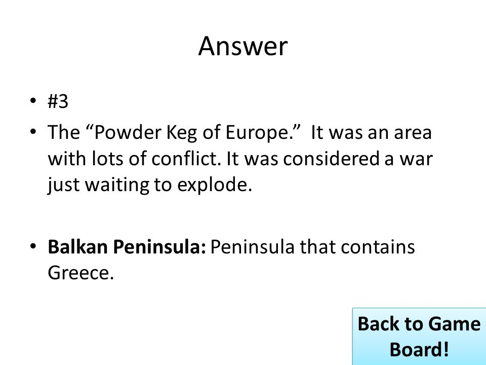 Answer #3 The Powder Keg of Europe. It was an area with lots of conflict.