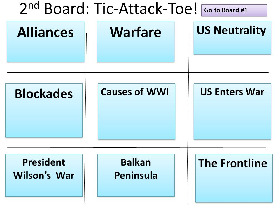 2 nd Board: Tic-Attack-Toe! Alliances Warfare US Neutrality Blockades Causes of WWI US Enters War President Wilson's War President Wilson's War Balkan