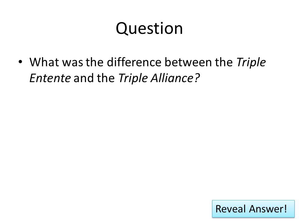 Question What was the difference between the Triple Entente and the Triple Alliance? Reveal Answer!