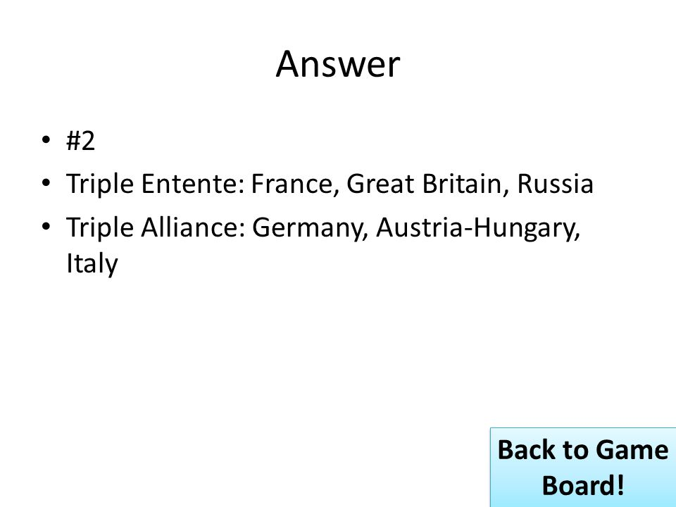 Answer #2 Triple Entente: France, Great Britain, Russia Triple Alliance: Germany, Austria-Hungary, Italy Back to Game Board.