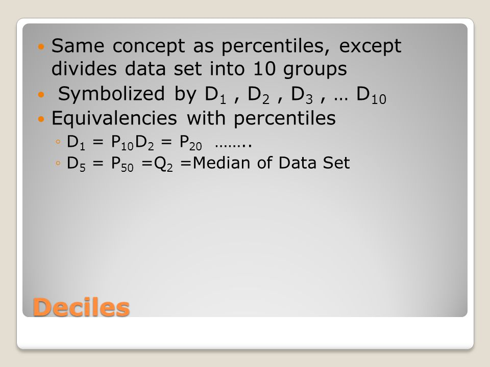 Deciles Same concept as percentiles, except divides data set into 10 groups Symbolized by D 1, D 2, D 3, … D 10 Equivalencies with percentiles ◦D 1 =